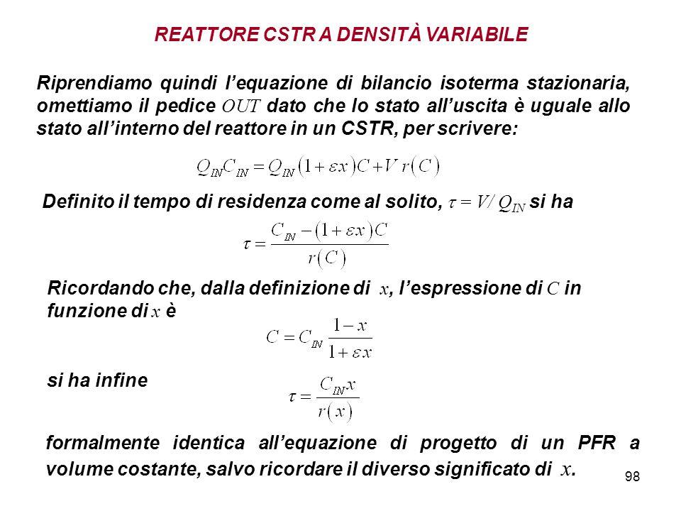 98 REATTORE CSTR A DENSITÀ VARIABILE Riprendiamo quindi lequazione di bilancio isoterma stazionaria, omettiamo il pedice OUT dato che lo stato alluscita è uguale allo stato allinterno del reattore in un CSTR, per scrivere: Ricordando che, dalla definizione di x, lespressione di C in funzione di x è Definito il tempo di residenza come al solito, = V/ Q IN si ha si ha infine formalmente identica allequazione di progetto di un PFR a volume costante, salvo ricordare il diverso significato di x.