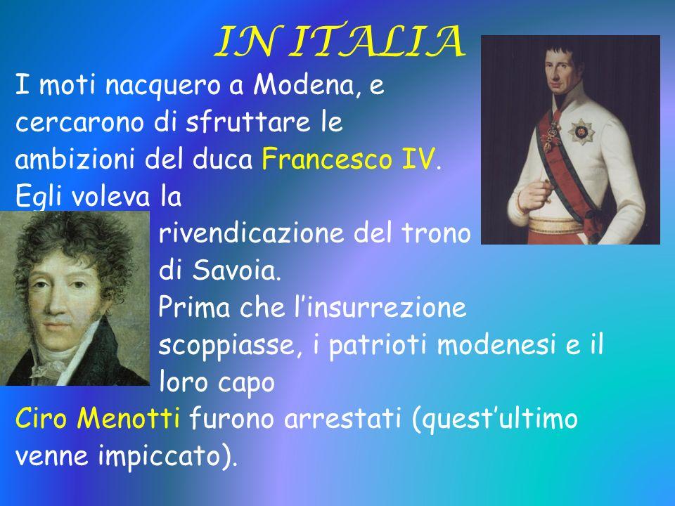 IN ITALIA I moti nacquero a Modena, e cercarono di sfruttare le ambizioni del duca Francesco IV. Egli voleva la rivendicazione del trono di Savoia. Pr