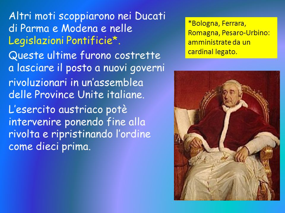 Altri moti scoppiarono nei Ducati di Parma e Modena e nelle Legislazioni Pontificie*. Queste ultime furono costrette a lasciare il posto a nuovi gover