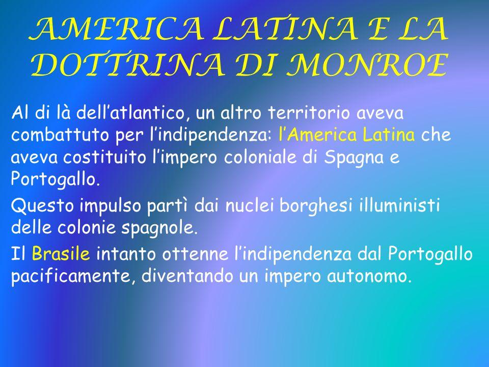 AMERICA LATINA E LA DOTTRINA DI MONROE Al di là dellatlantico, un altro territorio aveva combattuto per lindipendenza: lAmerica Latina che aveva costi