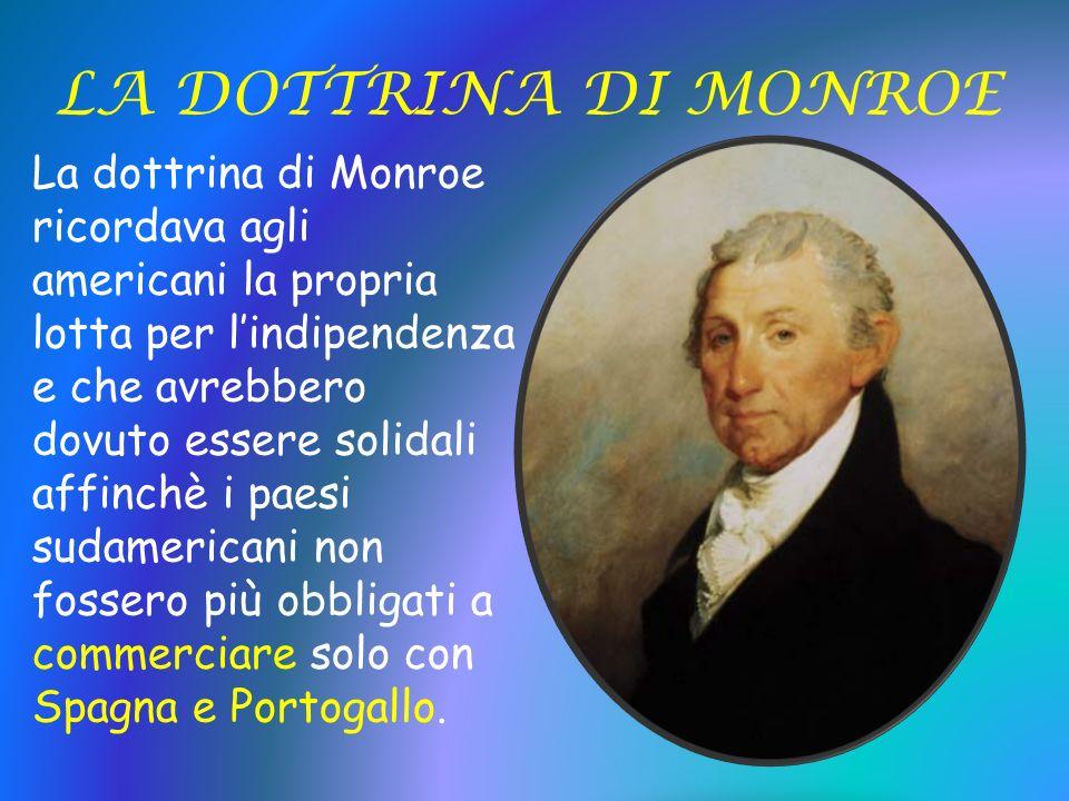 LA DOTTRINA DI MONROE La dottrina di Monroe ricordava agli americani la propria lotta per lindipendenza e che avrebbero dovuto essere solidali affinch