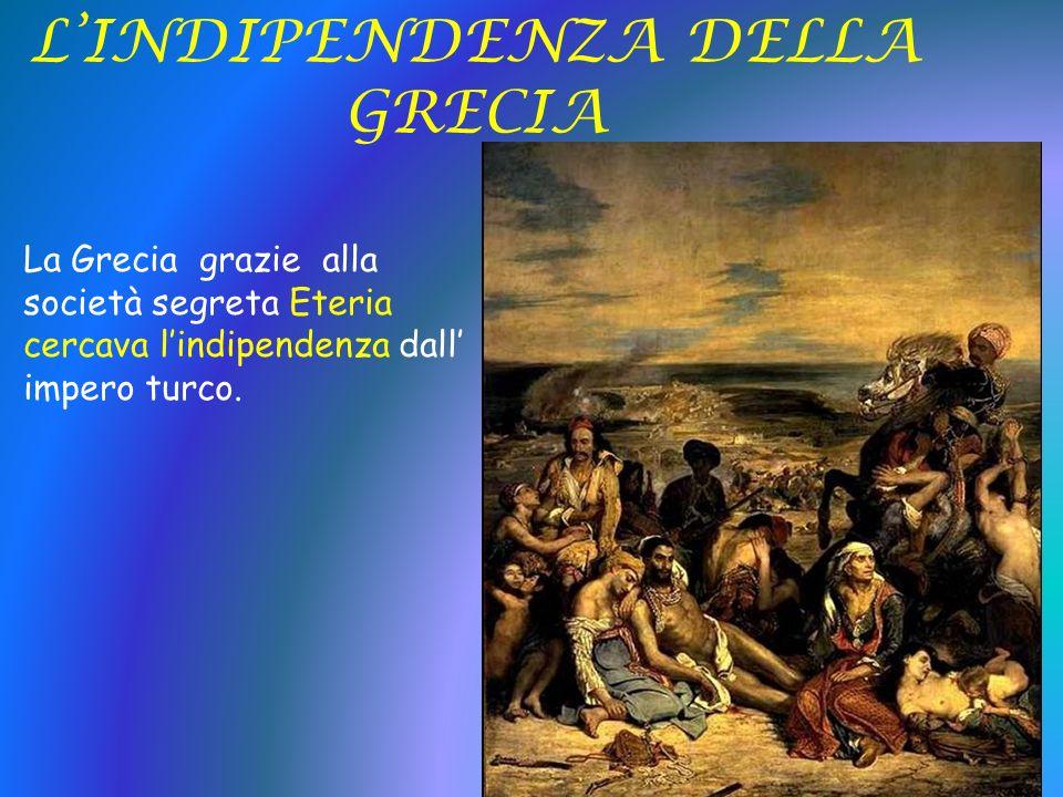 LINDIPENDENZA DELLA GRECIA La Grecia grazie alla società segreta Eteria cercava lindipendenza dall impero turco.