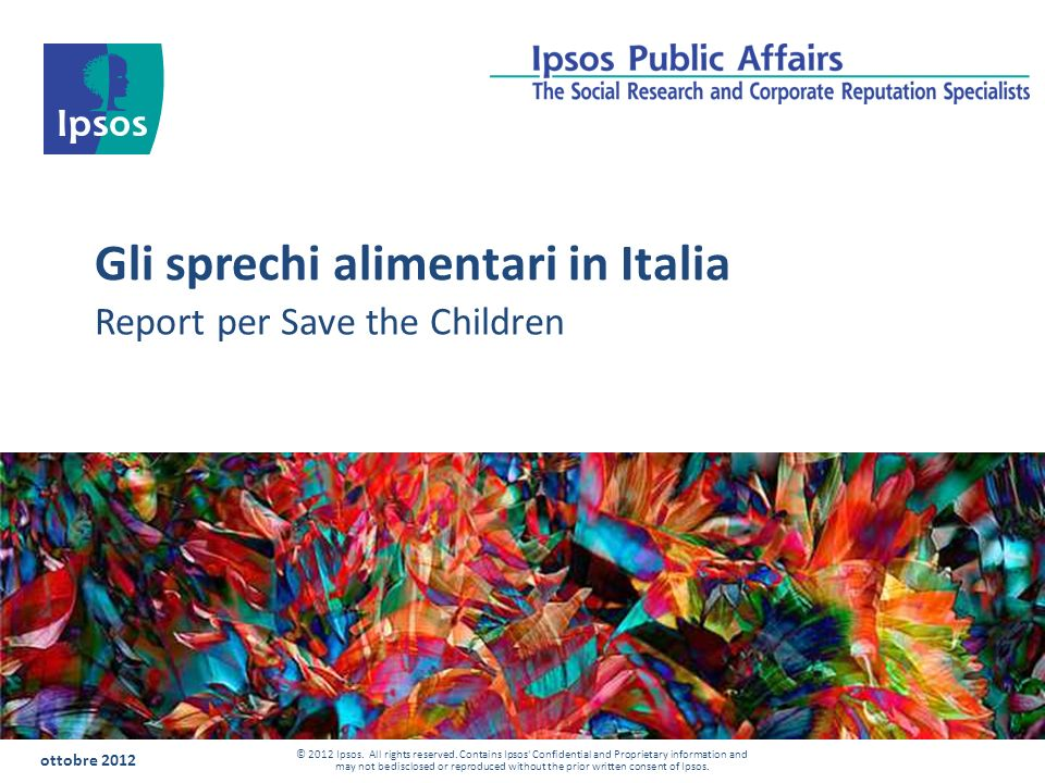 Gli sprechi alimentari in Italia ottobre 2012 © 2012 Ipsos. All rights reserved. Contains Ipsos' Confidential and Proprietary information and may not