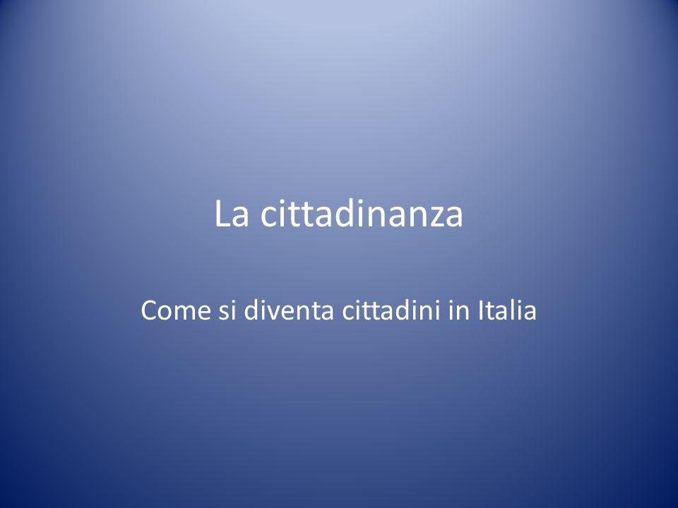 La cittadinanza Come si diventa cittadini in Italia