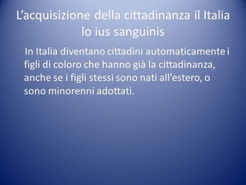 Lacquisizione della cittadinanza il Italia lo ius sanguinis In Italia diventano cittadini automaticamente i figli di coloro che hanno già la cittadina