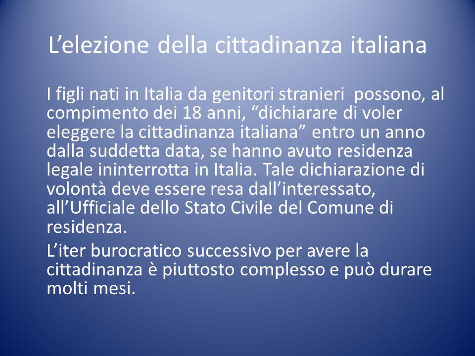 Lelezione della cittadinanza italiana I figli nati in Italia da genitori stranieri possono, al compimento dei 18 anni, dichiarare di voler eleggere la