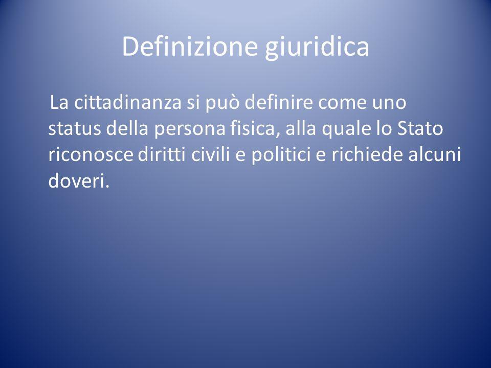 Definizione giuridica La cittadinanza si può definire come uno status della persona fisica, alla quale lo Stato riconosce diritti civili e politici e