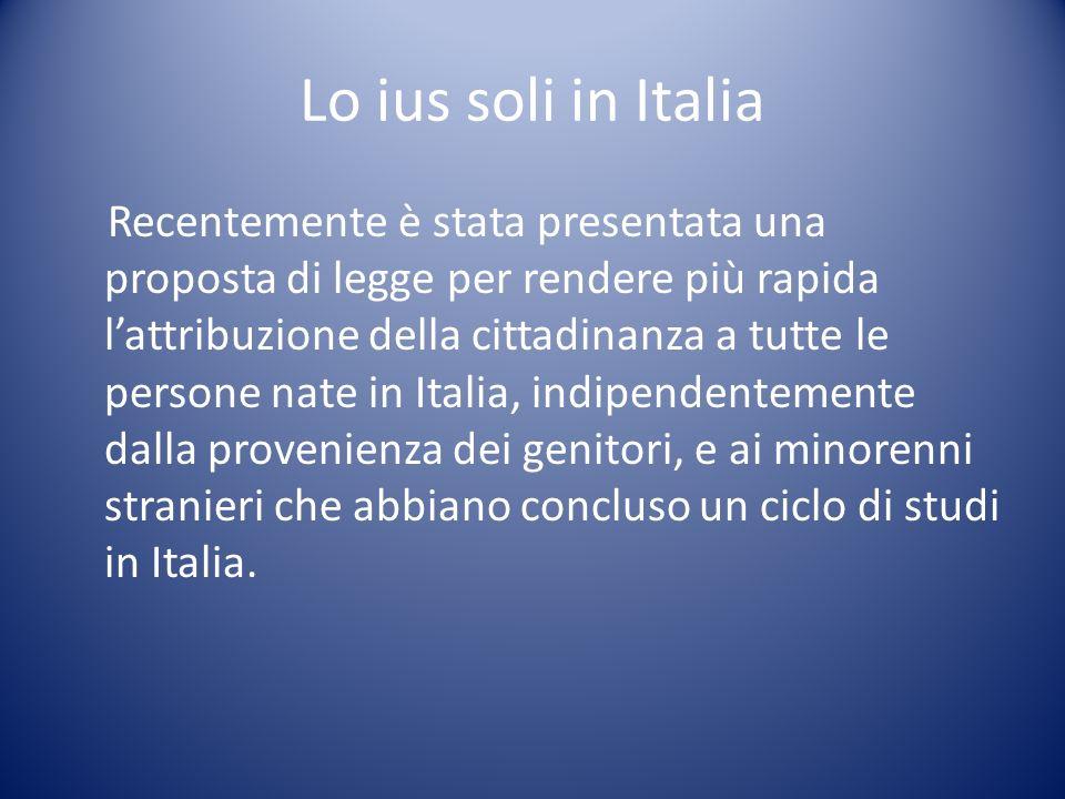 Lo ius soli in Italia Recentemente è stata presentata una proposta di legge per rendere più rapida lattribuzione della cittadinanza a tutte le persone
