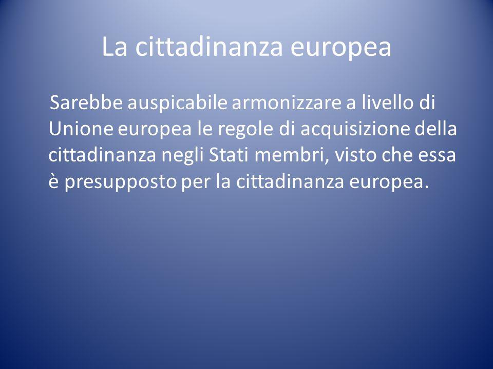 La cittadinanza europea Sarebbe auspicabile armonizzare a livello di Unione europea le regole di acquisizione della cittadinanza negli Stati membri, v
