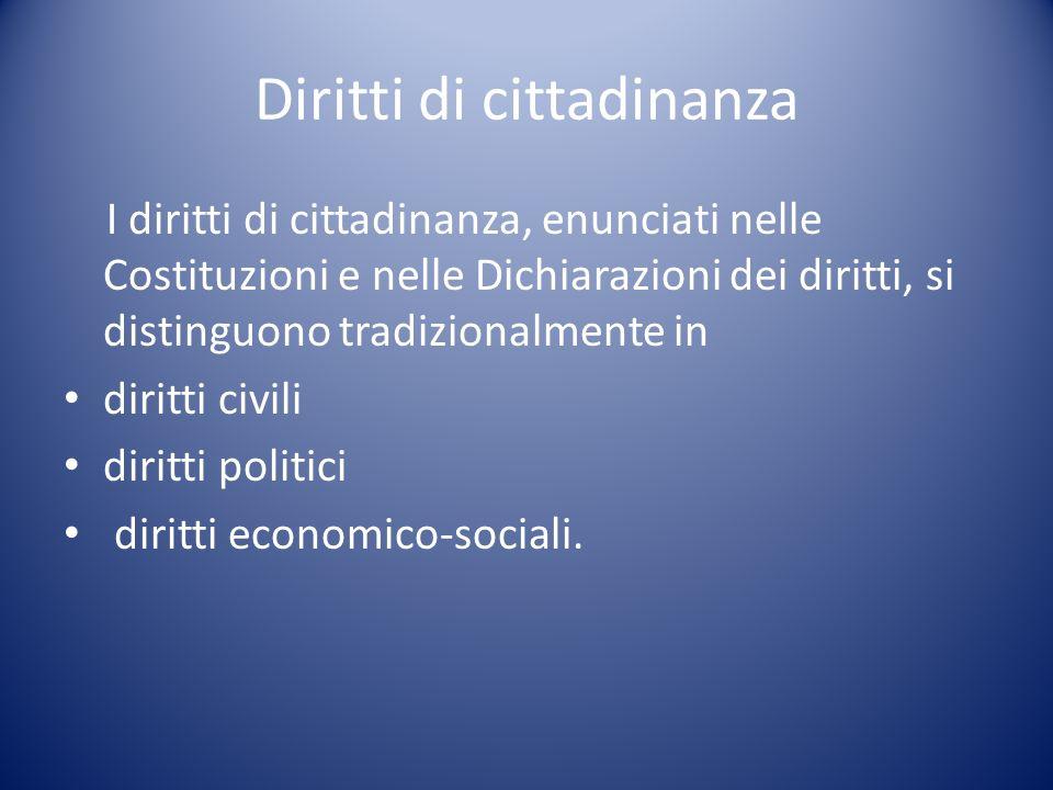 Diritti di cittadinanza I diritti di cittadinanza, enunciati nelle Costituzioni e nelle Dichiarazioni dei diritti, si distinguono tradizionalmente in