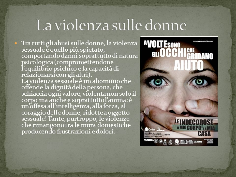 Tra tutti gli abusi sulle donne, la violenza sessuale è quello più spietato, comportando danni soprattutto di natura psicologica (compromettendone leq