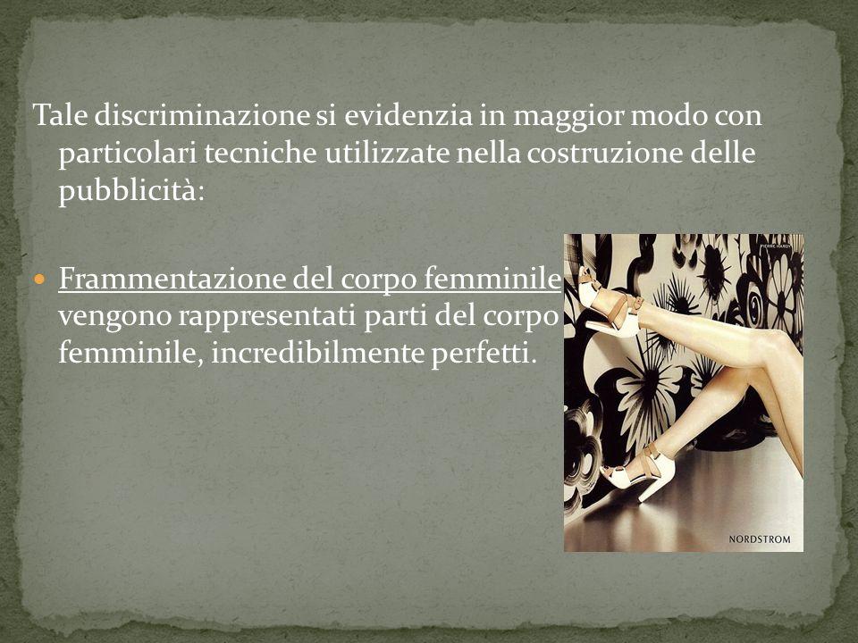 Tale discriminazione si evidenzia in maggior modo con particolari tecniche utilizzate nella costruzione delle pubblicità: Frammentazione del corpo fem