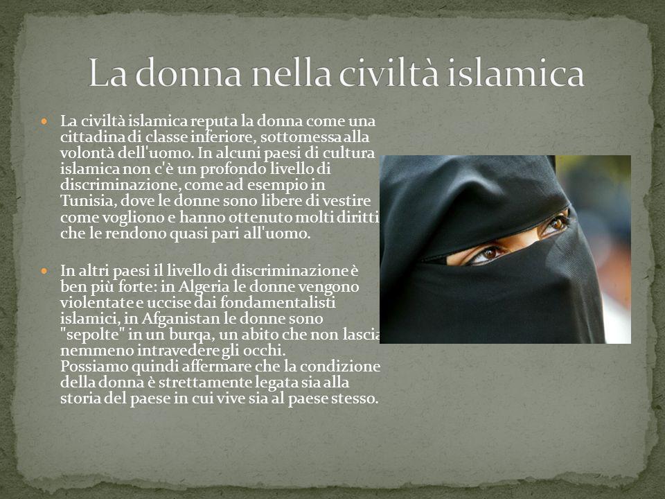 La civiltà islamica reputa la donna come una cittadina di classe inferiore, sottomessa alla volontà dell'uomo. In alcuni paesi di cultura islamica non