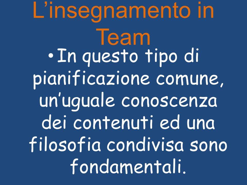 Linsegnamento in Team In questo tipo di pianificazione comune, unuguale conoscenza dei contenuti ed una filosofia condivisa sono fondamentali.