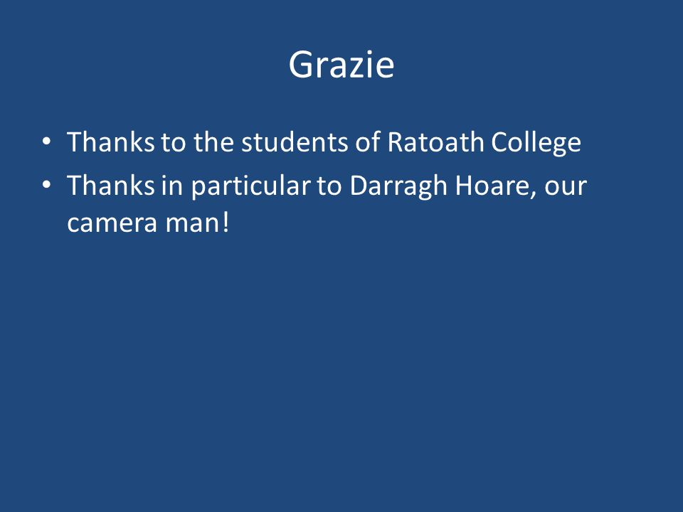 Grazie Thanks to the students of Ratoath College Thanks in particular to Darragh Hoare, our camera man!