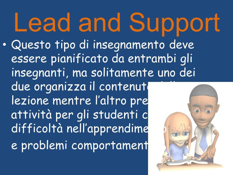 Lead and Support Questo tipo di insegnamento deve essere pianificato da entrambi gli insegnanti, ma solitamente uno dei due organizza il contenuto del