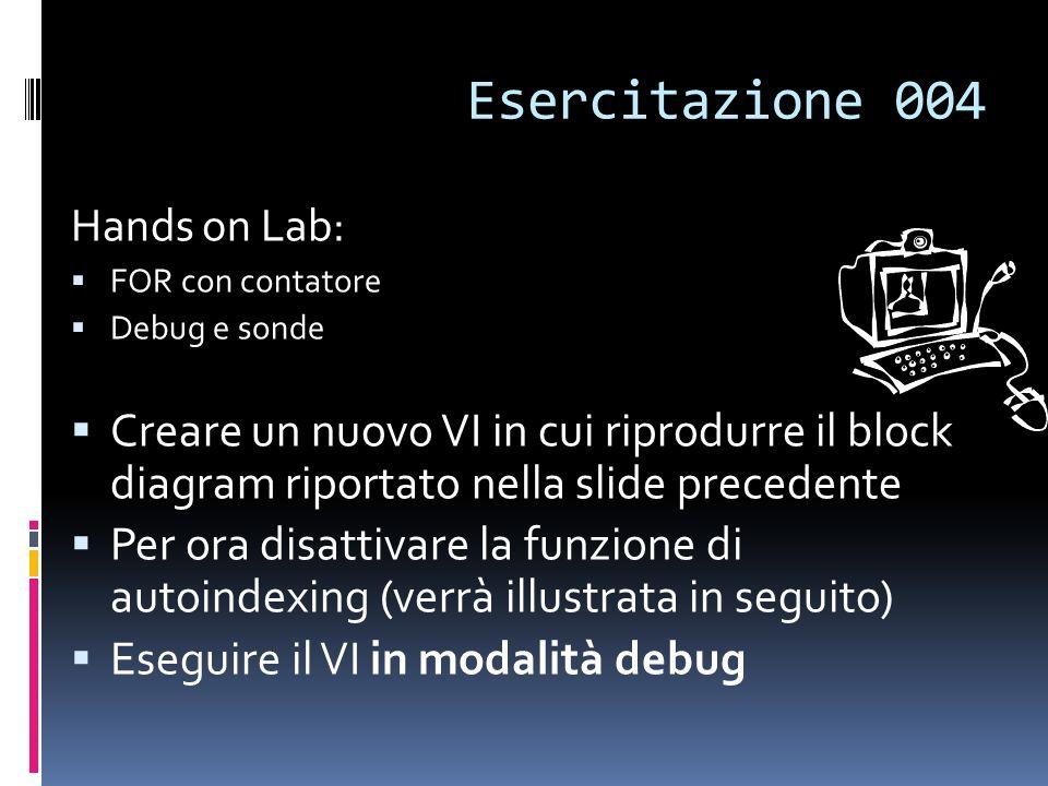 Esercitazione 004 Hands on Lab: FOR con contatore Debug e sonde Creare un nuovo VI in cui riprodurre il block diagram riportato nella slide precedente