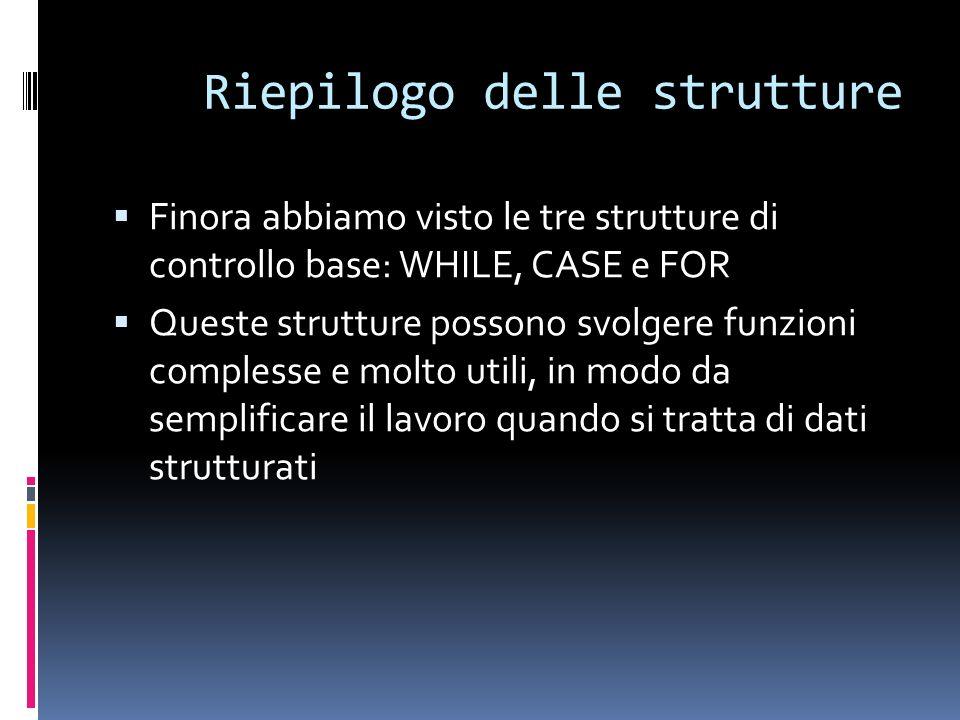 Riepilogo delle strutture Finora abbiamo visto le tre strutture di controllo base: WHILE, CASE e FOR Queste strutture possono svolgere funzioni comple