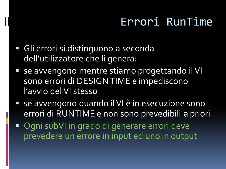 Errori RunTime Gli errori si distinguono a seconda dellutilizzatore che li genera: se avvengono mentre stiamo progettando il VI sono errori di DESIGN