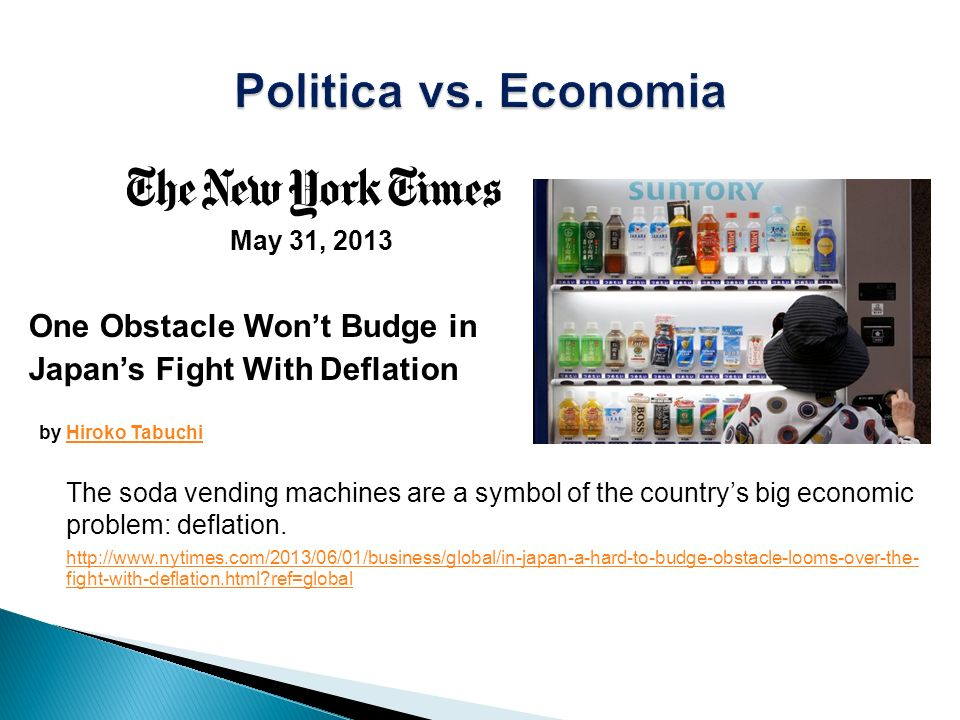 May 31, 2013 One Obstacle Wont Budge in Japans Fight With Deflation by Hiroko TabuchiHiroko Tabuchi The soda vending machines are a symbol of the countrys big economic problem: deflation.