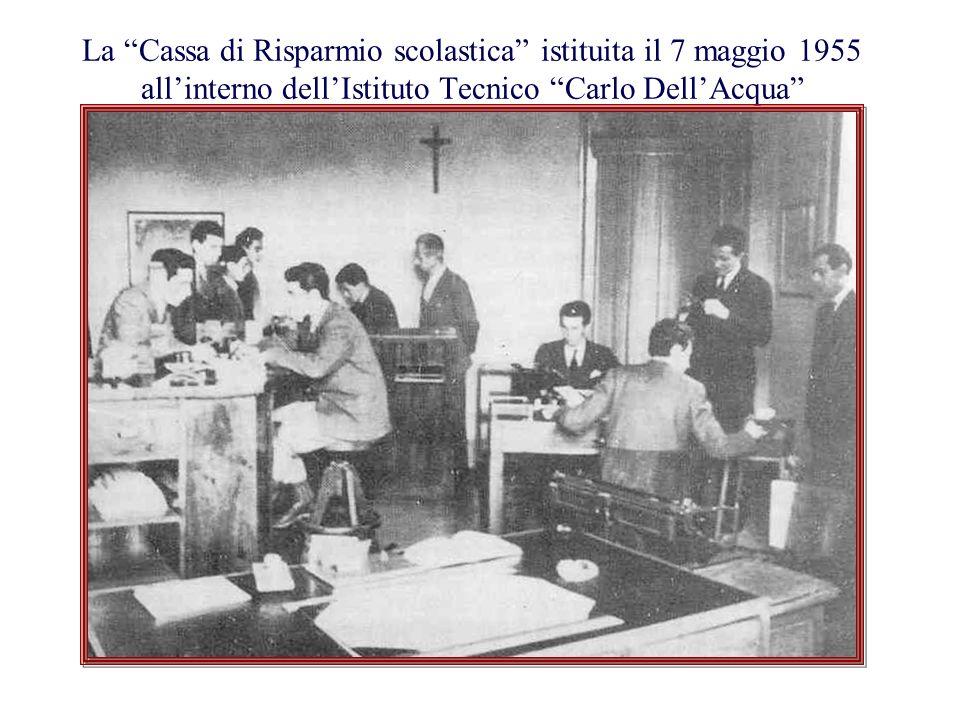 La Cassa di Risparmio scolastica istituita il 7 maggio 1955 allinterno dellIstituto Tecnico Carlo DellAcqua