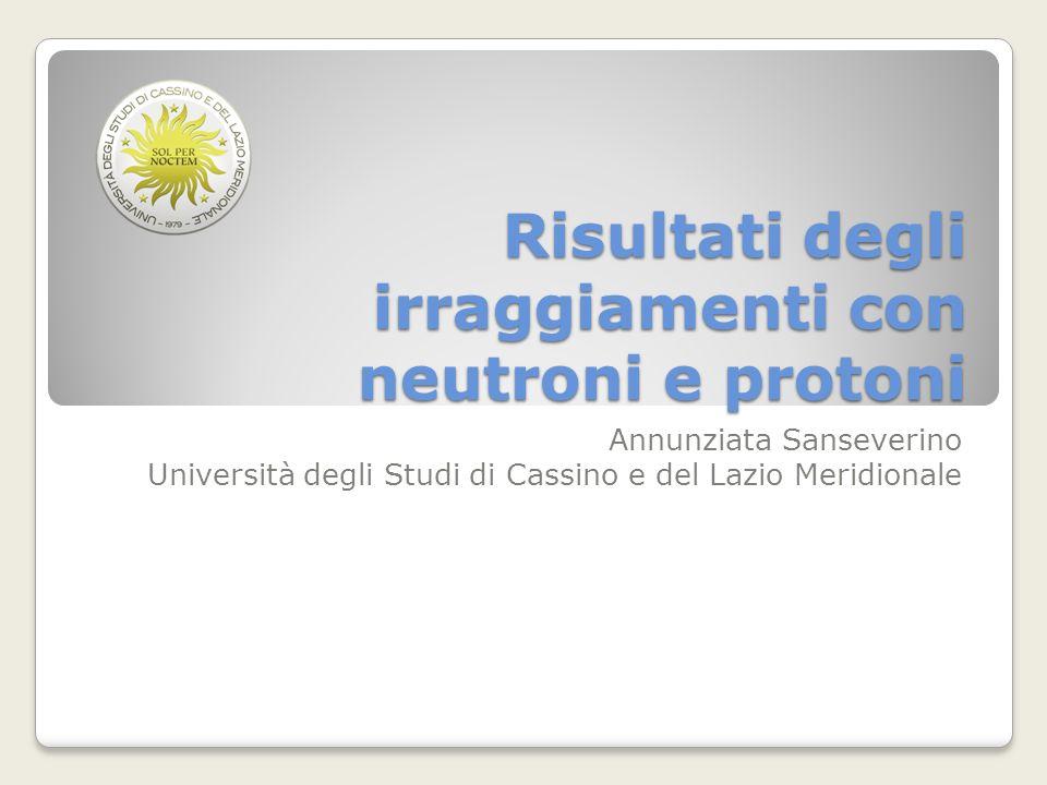 Risultati degli irraggiamenti con neutroni e protoni Annunziata Sanseverino Università degli Studi di Cassino e del Lazio Meridionale