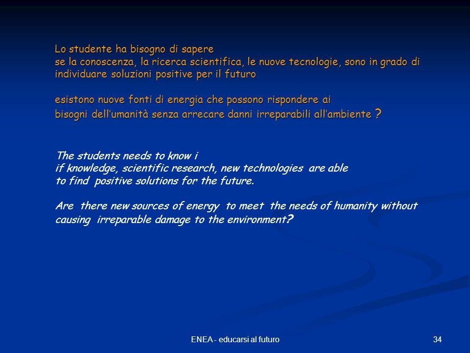 34ENEA - educarsi al futuro Lo studente ha bisogno di sapere se la conoscenza, la ricerca scientifica, le nuove tecnologie, sono in grado di individua
