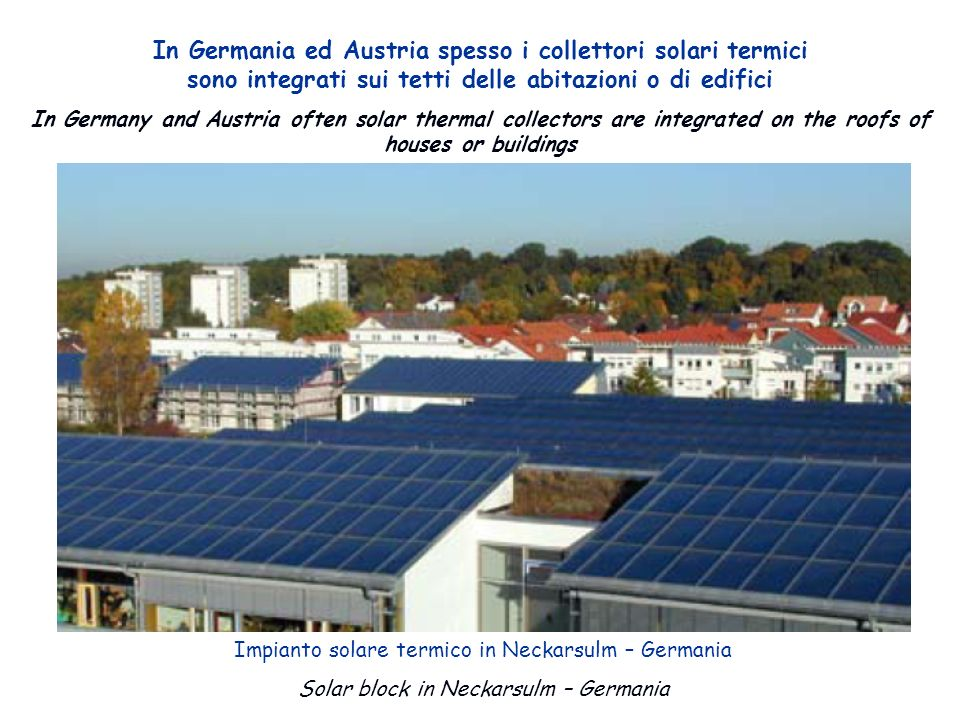 In Germania ed Austria spesso i collettori solari termici sono integrati sui tetti delle abitazioni o di edifici In Germany and Austria often solar thermal collectors are integrated on the roofs of houses or buildings Impianto solare termico in Neckarsulm – Germania Solar block in Neckarsulm – Germania