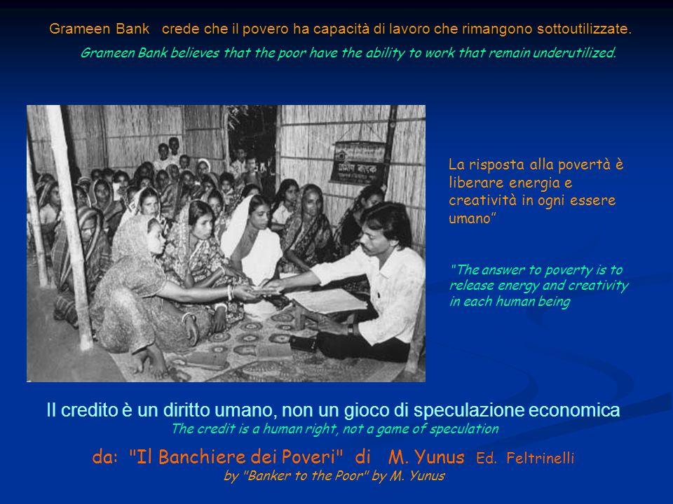 Grameen Bank crede che il povero ha capacità di lavoro che rimangono sottoutilizzate. Grameen Bank believes that the poor have the ability to work tha