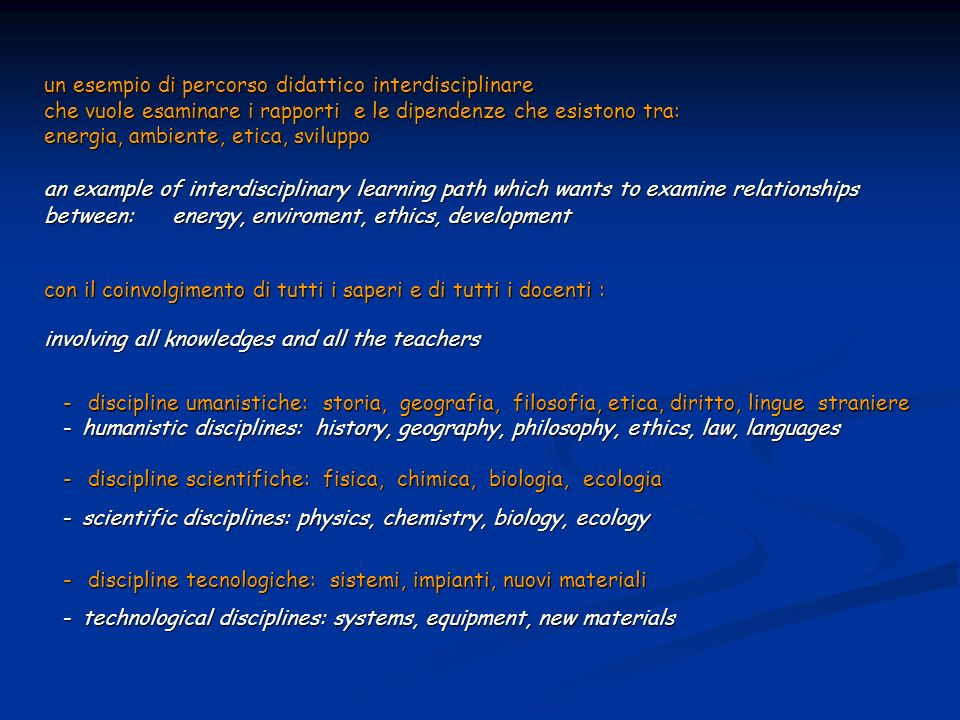 un esempio di percorso didattico interdisciplinare che vuole esaminare i rapporti e le dipendenze che esistono tra: energia, ambiente, etica, sviluppo an example of interdisciplinary learning path which wants to examine relationships between: energy, enviroment, ethics, development con il coinvolgimento di tutti i saperi e di tutti i docenti : involving all knowledges and all the teachers - discipline umanistiche: storia, geografia, filosofia, etica, diritto, lingue straniere -humanistic disciplines: history, geography, philosophy, ethics, law, languages - discipline scientifiche: fisica, chimica, biologia, ecologia -scientific disciplines: physics, chemistry, biology, ecology - discipline tecnologiche: sistemi, impianti, nuovi materiali -technological disciplines: systems, equipment, new materials