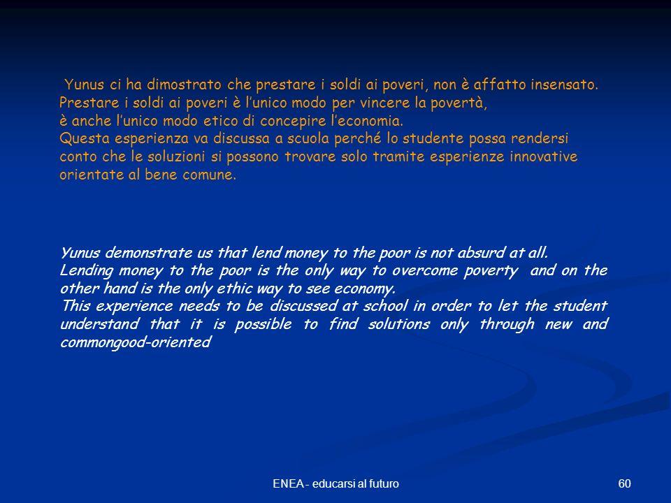 60ENEA - educarsi al futuro Y unus ci ha dimostrato che prestare i soldi ai poveri, non è affatto insensato. Prestare i soldi ai poveri è lunico modo