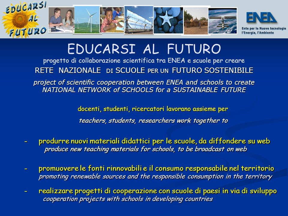 docenti, studenti, ricercatori lavorano assieme per teachers, students, researchers work together to -produrre nuovi materiali didattici per le scuole, da diffondere su web produce new teaching materials for schools, to be broadcast on web produce new teaching materials for schools, to be broadcast on web -promuovere le fonti rinnovabili e il consumo responsabile nel territorio promoting renewable sources and the responsible consumption in the territory -realizzare progetti di cooperazione con scuole di paesi in via di sviluppo cooperation projects with schools in developing countries cooperation projects with schools in developing countries EDUCARSI AL FUTURO progetto di collaborazione scientifica tra ENEA e scuole per creare RETE NAZIONALE DI SCUOLE PER UN FUTURO SOSTENIBILE project of scientific cooperation between ENEA and schools to create NATIONAL NETWORK of SCHOOLS for a SUSTAINABLE FUTURE