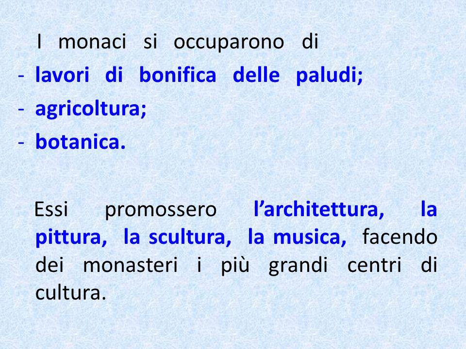 I monaci si occuparono di -lavori di bonifica delle paludi; -agricoltura; -botanica. Essi promossero larchitettura, la pittura, la scultura, la musica