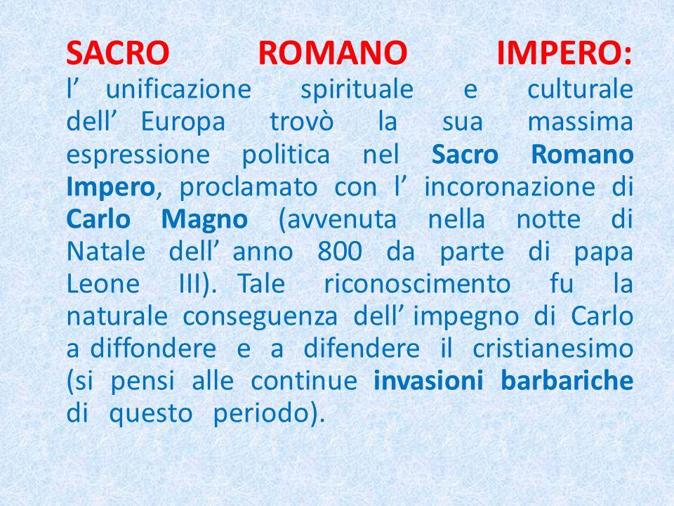 SACRO ROMANO IMPERO: l unificazione spirituale e culturale dell Europa trovò la sua massima espressione politica nel Sacro Romano Impero, proclamato con l incoronazione di Carlo Magno (avvenuta nella notte di Natale dell anno 800 da parte di papa Leone III).
