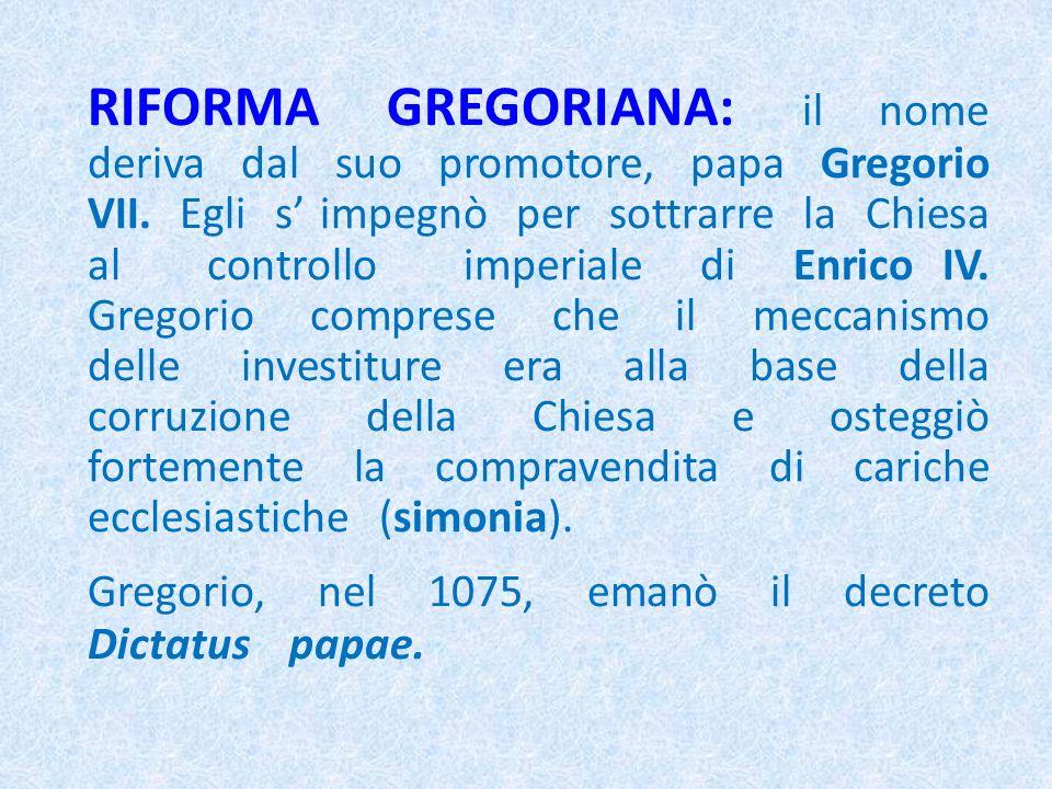 RIFORMA GREGORIANA: il nome deriva dal suo promotore, papa Gregorio VII. Egli s impegnò per sottrarre la Chiesa al controllo imperiale di Enrico IV. G
