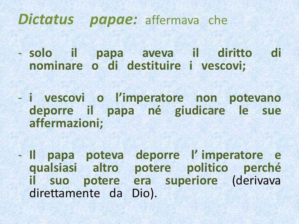 Dictatus papae: affermava che -solo il papa aveva il diritto di nominare o di destituire i vescovi; -i vescovi o limperatore non potevano deporre il papa né giudicare le sue affermazioni; -Il papa poteva deporre l imperatore e qualsiasi altro potere politico perché il suo potere era superiore (derivava direttamente da Dio).