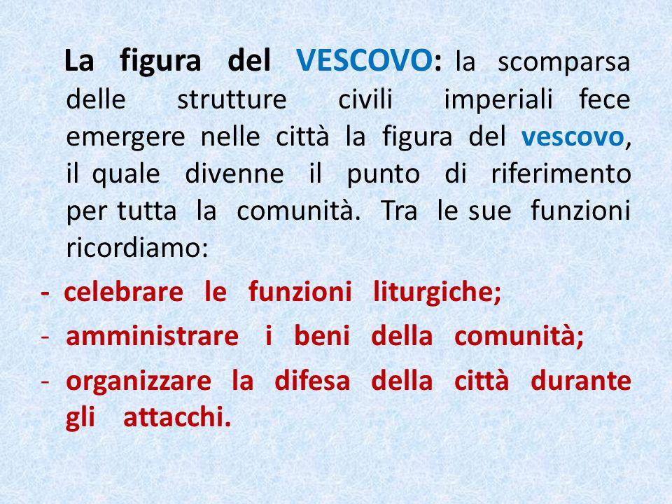 La figura del VESCOVO: la scomparsa delle strutture civili imperiali fece emergere nelle città la figura del vescovo, il quale divenne il punto di riferimento per tutta la comunità.