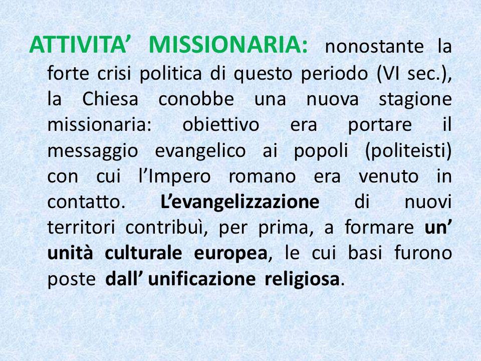 ATTIVITA MISSIONARIA: nonostante la forte crisi politica di questo periodo (VI sec.), la Chiesa conobbe una nuova stagione missionaria: obiettivo era