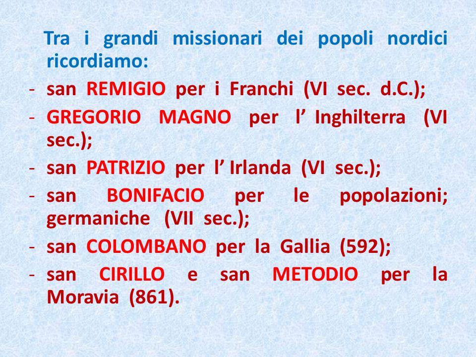 Tra i grandi missionari dei popoli nordici ricordiamo: -san REMIGIO per i Franchi (VI sec. d.C.); -GREGORIO MAGNO per l Inghilterra (VI sec.); -san PA