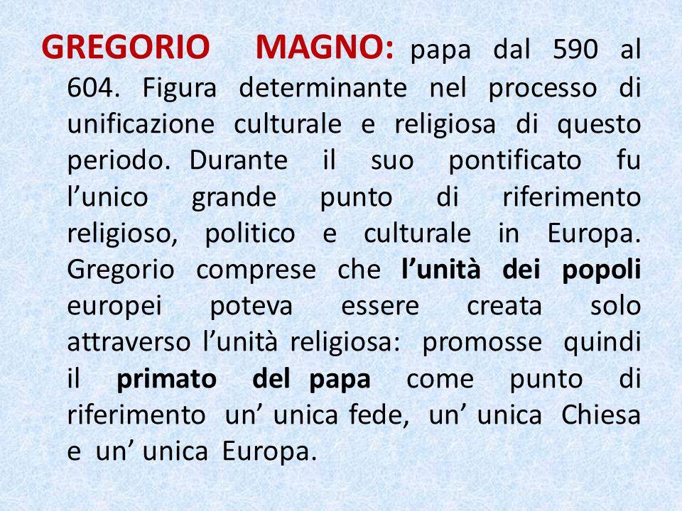 GREGORIO MAGNO: papa dal 590 al 604. Figura determinante nel processo di unificazione culturale e religiosa di questo periodo. Durante il suo pontific