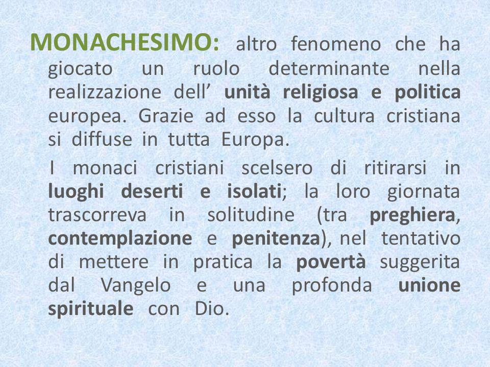 MONACHESIMO: altro fenomeno che ha giocato un ruolo determinante nella realizzazione dell unità religiosa e politica europea. Grazie ad esso la cultur