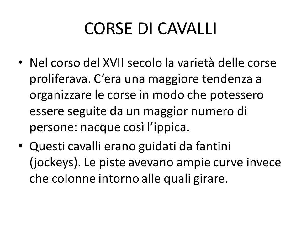 CORSE DI CAVALLI Nel corso del XVII secolo la varietà delle corse proliferava. Cera una maggiore tendenza a organizzare le corse in modo che potessero