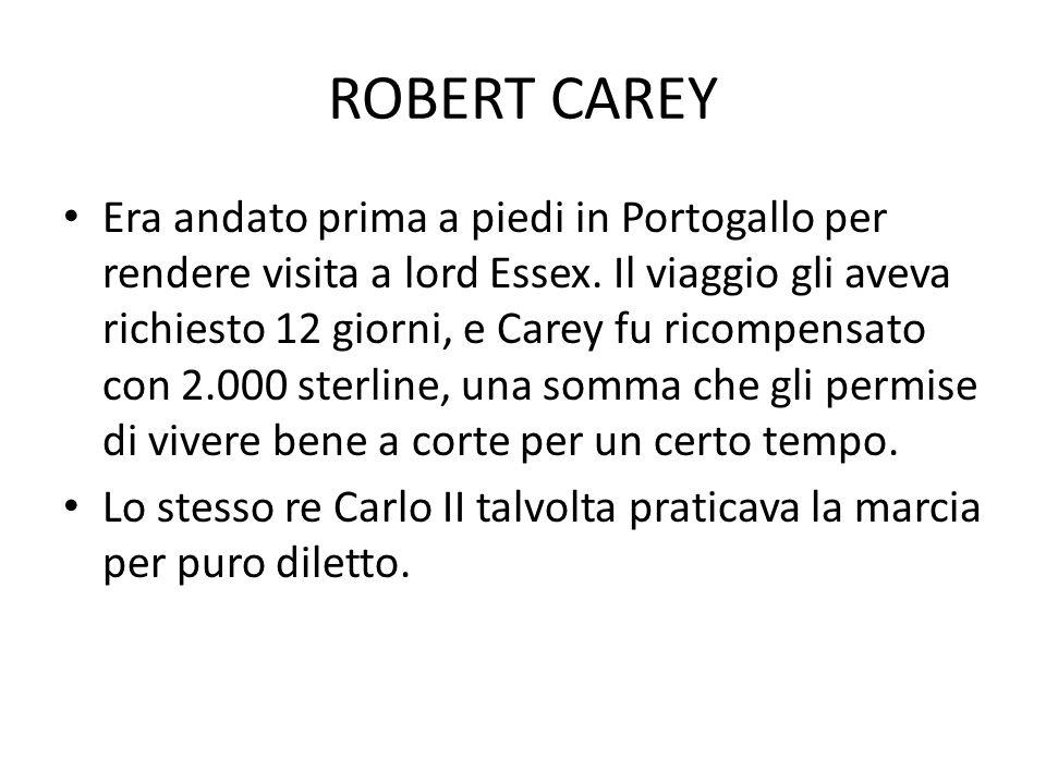 ROBERT CAREY Era andato prima a piedi in Portogallo per rendere visita a lord Essex. Il viaggio gli aveva richiesto 12 giorni, e Carey fu ricompensato