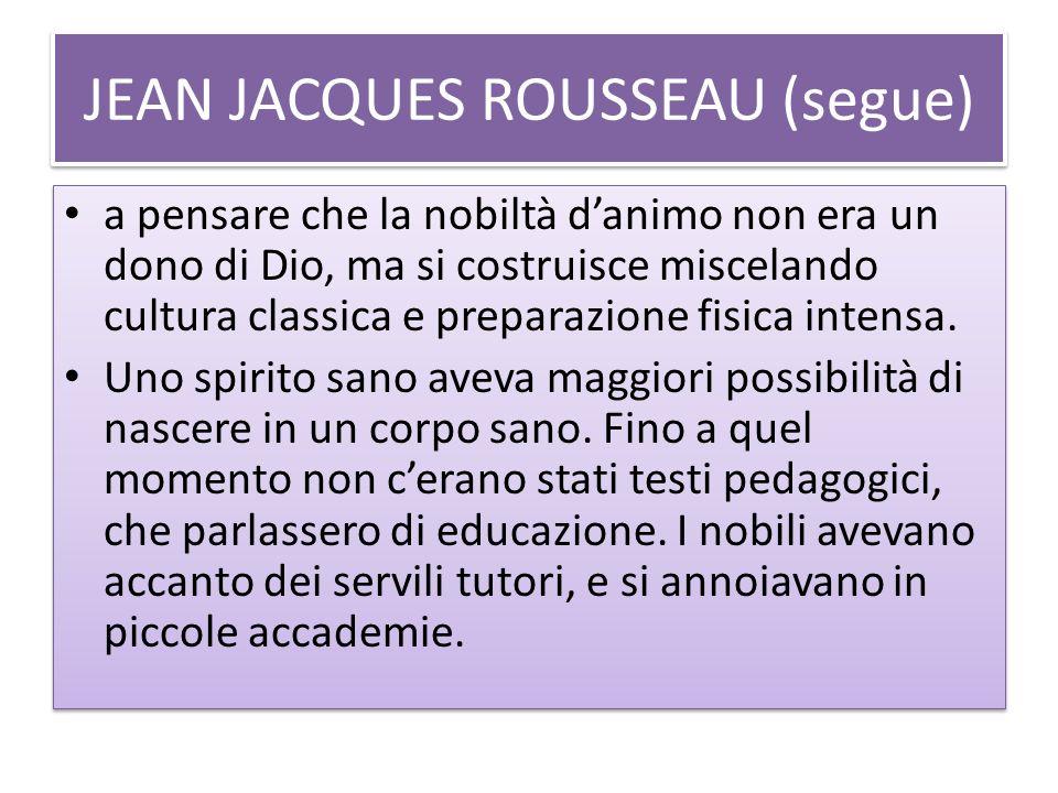 JEAN JACQUES ROUSSEAU (segue) a pensare che la nobiltà danimo non era un dono di Dio, ma si costruisce miscelando cultura classica e preparazione fisi