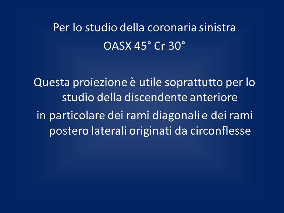 Per lo studio della coronaria sinistra OASX 45° Cr 30° Questa proiezione è utile soprattutto per lo studio della discendente anteriore in particolare