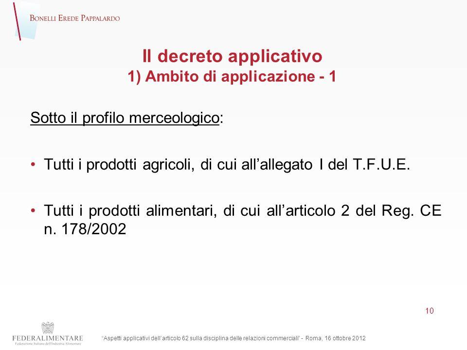 Il decreto applicativo 1) Ambito di applicazione - 1 Sotto il profilo merceologico: Tutti i prodotti agricoli, di cui allallegato I del T.F.U.E. Tutti