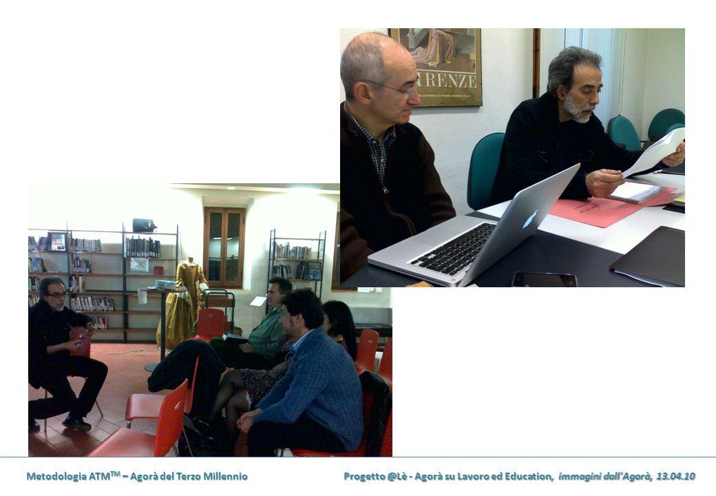 Metodologia ATM TM – Agorà del Terzo Millennio Progetto @Lè - Agorà su Lavoro ed Education, immagini dall'Agorà, 13.04.10