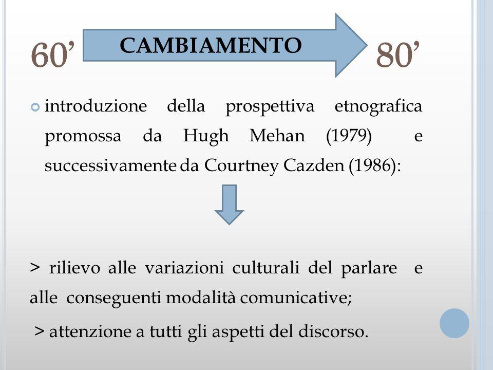 60 80 introduzione della prospettiva etnografica promossa da Hugh Mehan (1979) e successivamente da Courtney Cazden (1986): > rilievo alle variazioni
