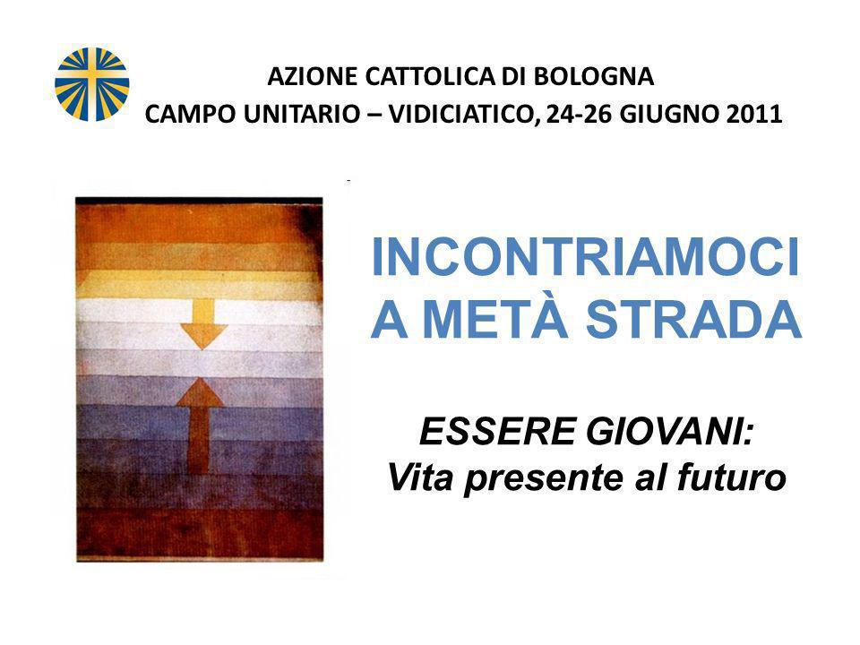AZIONE CATTOLICA DI BOLOGNA CAMPO UNITARIO – VIDICIATICO, 24-26 GIUGNO 2011 INCONTRIAMOCI A METÀ STRADA ESSERE GIOVANI: Vita presente al futuro