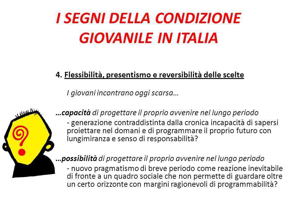 I SEGNI DELLA CONDIZIONE GIOVANILE IN ITALIA 4. Flessibilità, presentismo e reversibilità delle scelte I giovani incontrano oggi scarsa… …capacità di